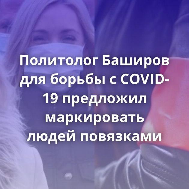 Политолог Баширов дляборьбы сCOVID-19 предложил маркировать людей повязками