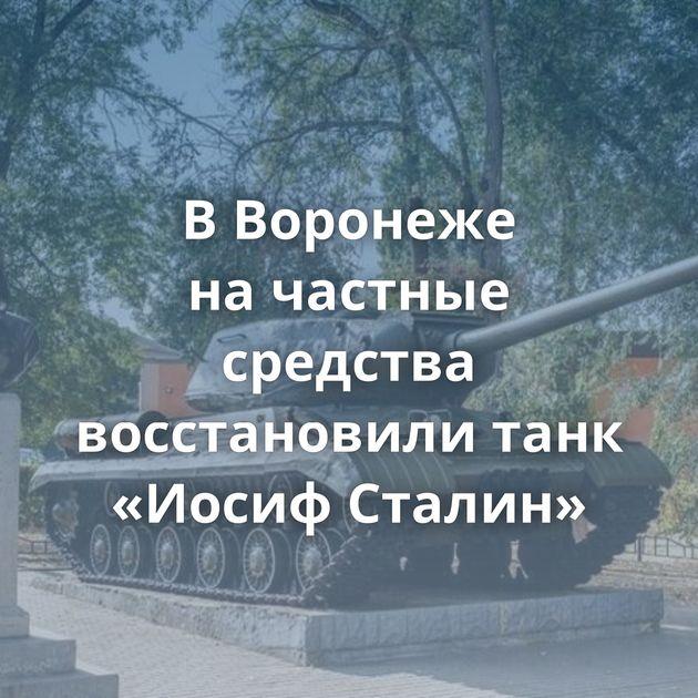 ВВоронеже начастные средства восстановили танк «Иосиф Сталин»