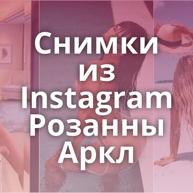 Снимки из Instagram Розанны Аркл