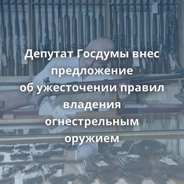 Депутат Госдумы внес предложение обужесточении правил владения огнестрельным оружием
