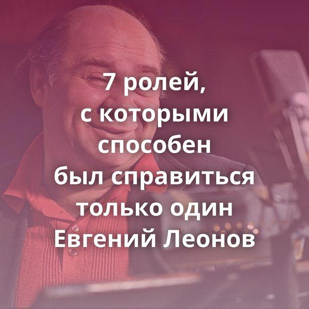 7ролей, скоторыми способен былсправиться только один Евгений Леонов