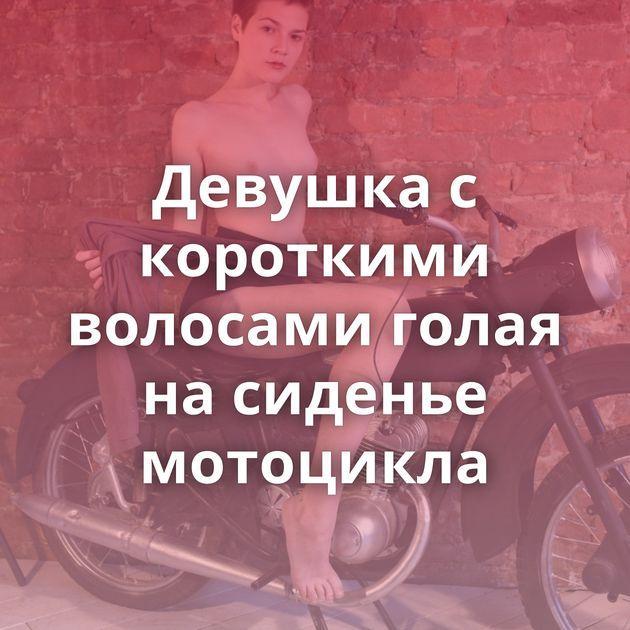 Девушка с короткими волосами голая на сиденье мотоцикла