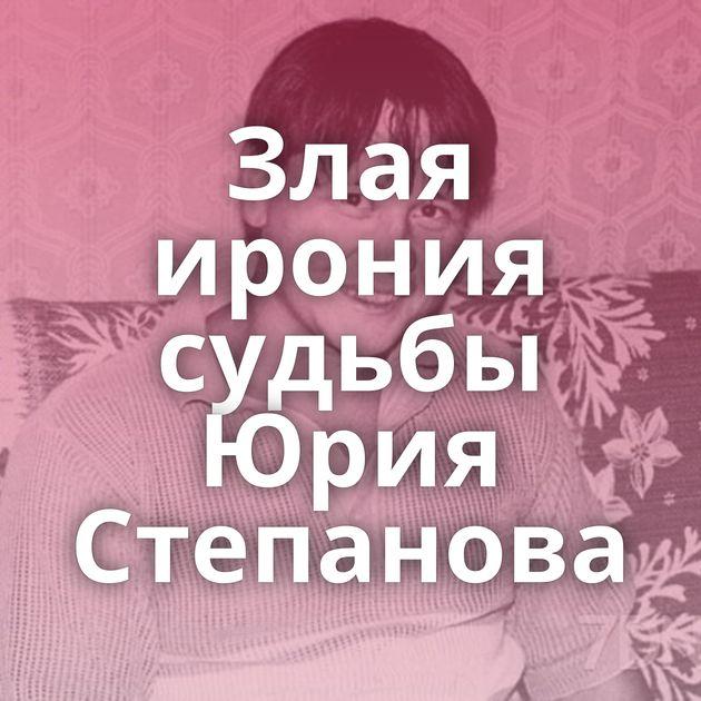 Злая ирония судьбы Юрия Степанова