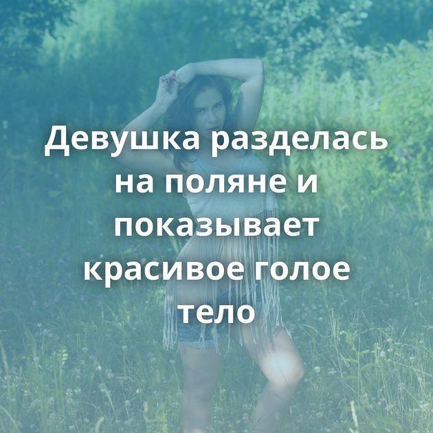 Девушка разделась на поляне и показывает красивое голое тело