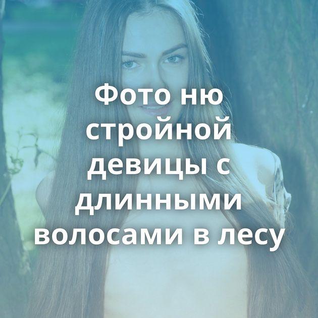 Фото ню стройной девицы с длинными волосами в лесу