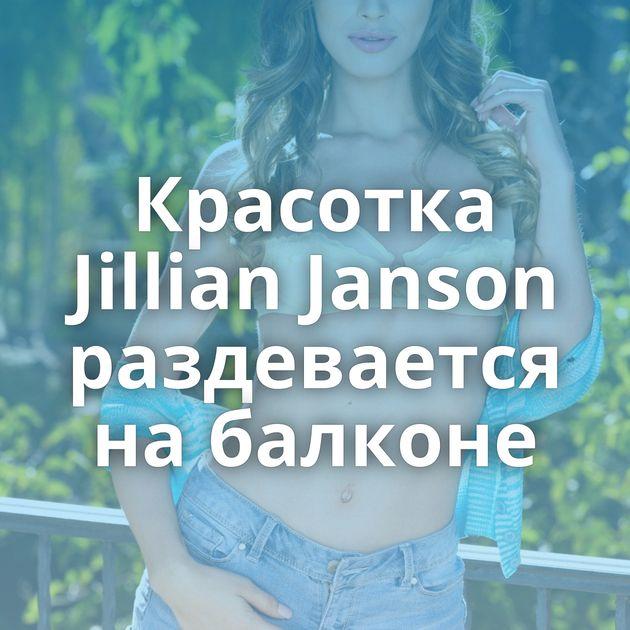 Красотка Jillian Janson раздевается на балконе