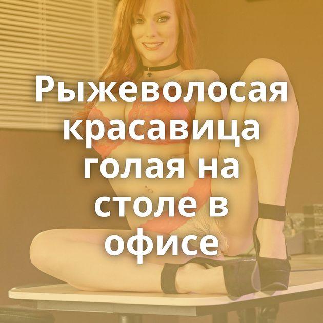 Рыжеволосая красавица голая на столе в офисе