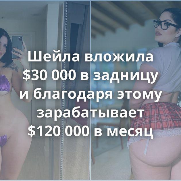 Шейла вложила $30 000 в задницу и благодаря этому зарабатывает $120 000 в месяц