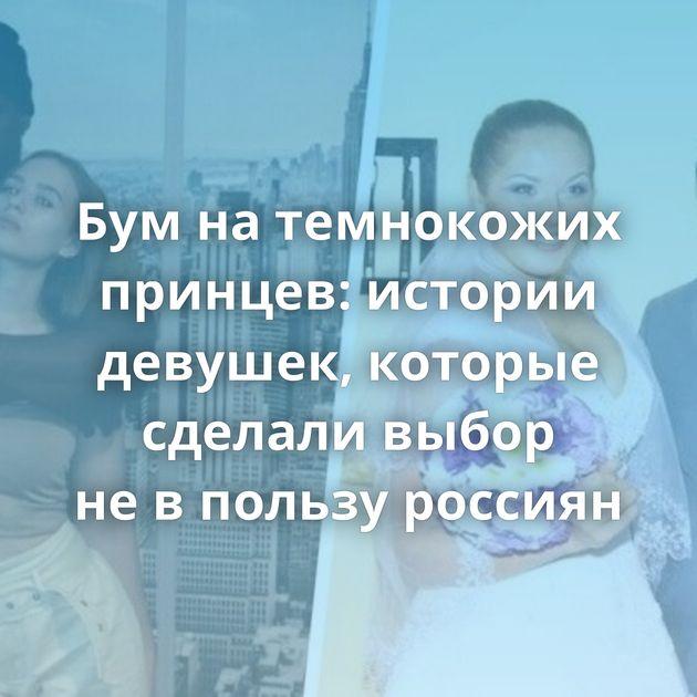 Бумнатемнокожих принцев: истории девушек, которые сделали выбор невпользу россиян