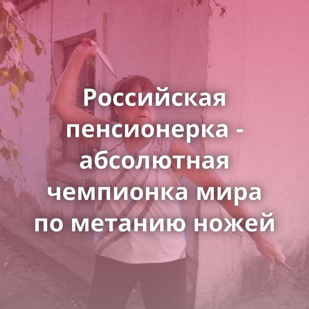 Российская пенсионерка - абсолютная чемпионка мира пометанию ножей