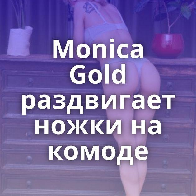 Monica Gold раздвигает ножки на комоде