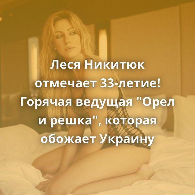 Леся Никитюк отмечает 33-летие! Горячая ведущая
