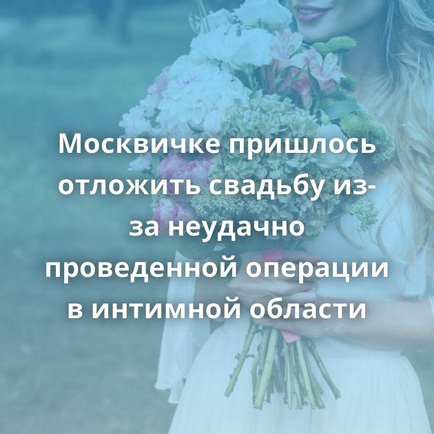 Москвичке пришлось отложить свадьбу из-за неудачно проведенной операции винтимной области