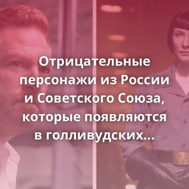 Отрицательные персонажи изРоссии иСоветского Союза, которые появляются вголливудских фильмах