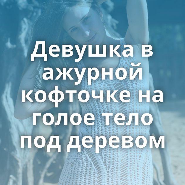 Девушка в ажурной кофточке на голое тело под деревом
