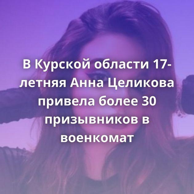 В Курской области 17-летняя Анна Целикова привела более 30 призывников в военкомат