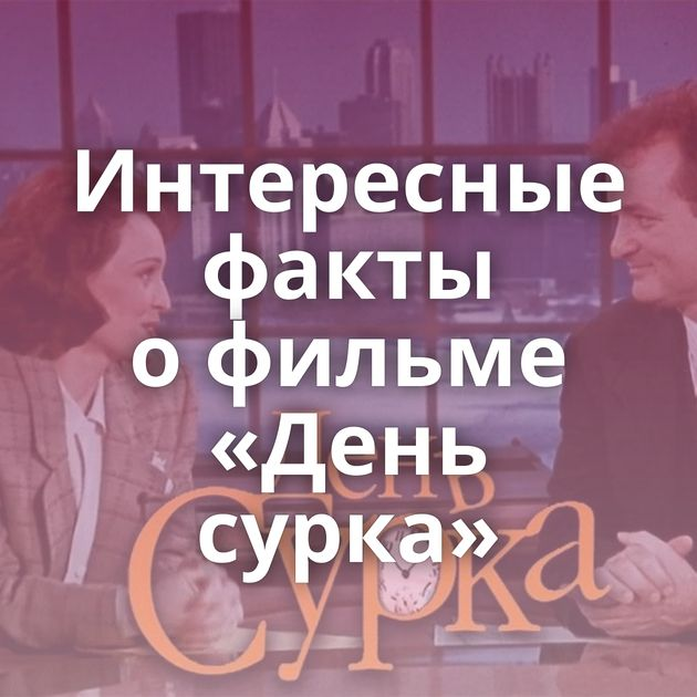 Интересные факты офильме «День сурка»