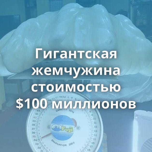 Гигантская жемчужина стоимостью $100миллионов