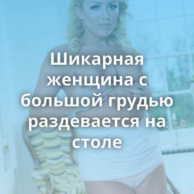 Шикарная женщина с большой грудью раздевается на столе