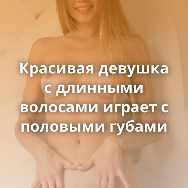 Красивая девушка с длинными волосами играет с половыми губами