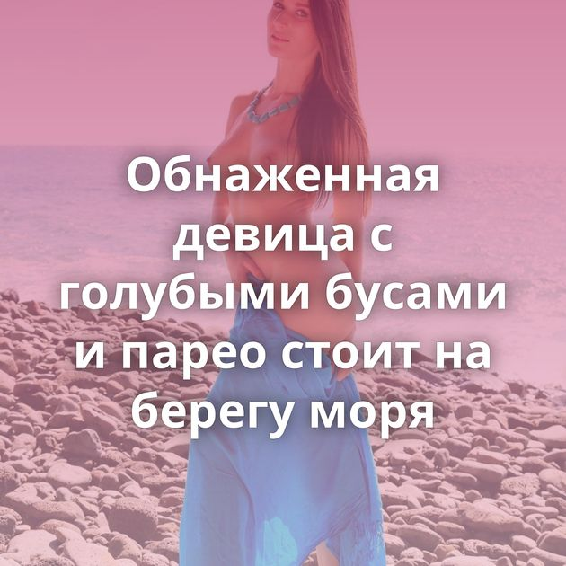 Обнаженная девица с голубыми бусами и парео стоит на берегу моря