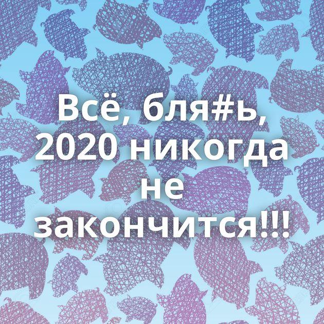 Всё, бля#ь, 2020 никогда не закончится!!!