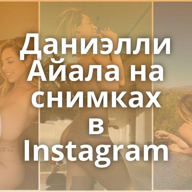 Даниэлли Айала на снимках в Instagram
