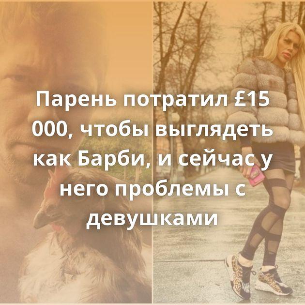 Парень потратил £15 000, чтобы выглядеть как Барби, и сейчас у него проблемы с девушками