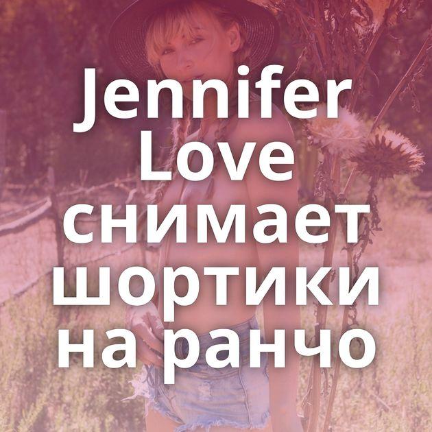 Jennifer Love снимает шортики на ранчо