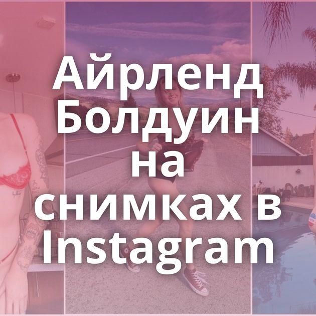 Айрленд Болдуин на снимках в Instagram
