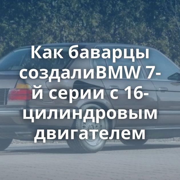 Какбаварцы создалиBMW7-й серии с16-цилиндровым двигателем