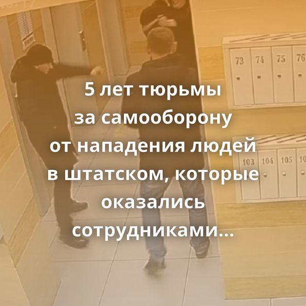 5леттюрьмы засамооборону отнападения людей вштатском, которые оказались сотрудниками ФСБ