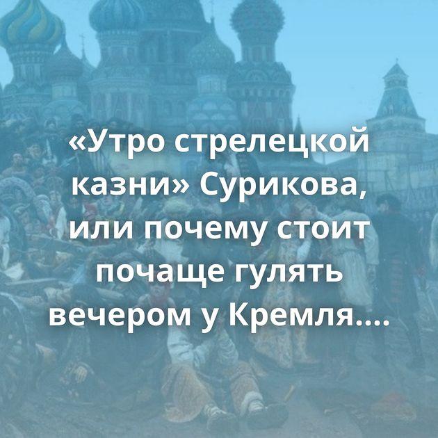«Утро стрелецкой казни» Сурикова, илипочему стоит почаще гулять вечером уКремля. Рассматриваем дет