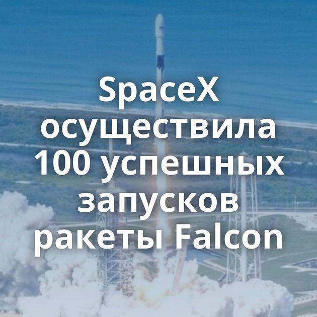 SpaceX осуществила 100успешных запусков ракеты Falcon