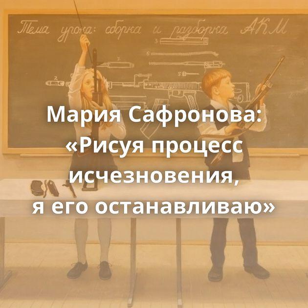 Мария Сафронова: «Рисуя процесс исчезновения, яегоостанавливаю»
