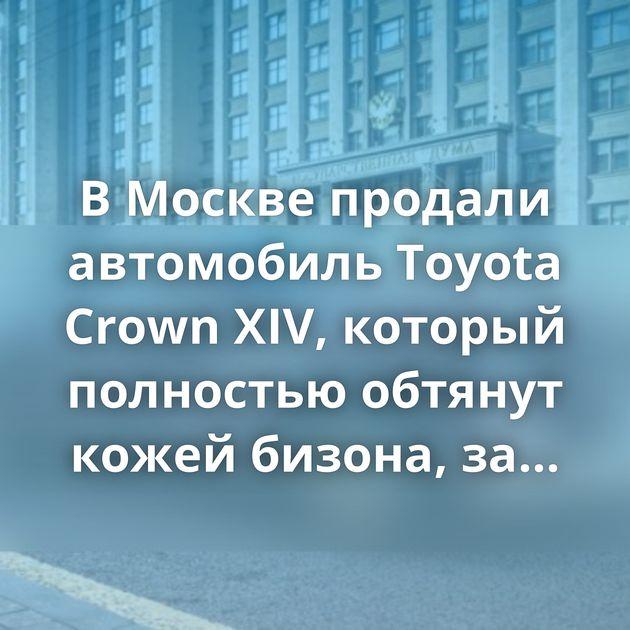 В Москве продали автомобиль Toyota Crown XIV, который полностью обтянут кожей бизона, за 25 миллионов рублей