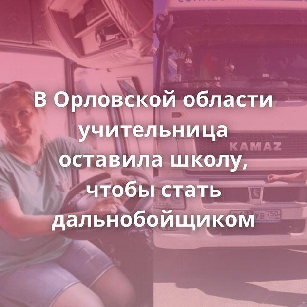 ВОрловской области учительница оставила школу, чтобы стать дальнобойщиком