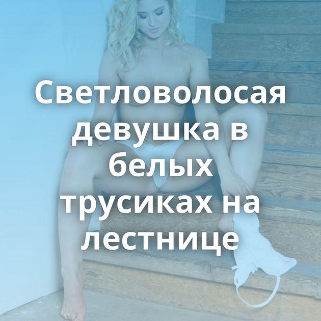 Светловолосая девушка в белых трусиках на лестнице