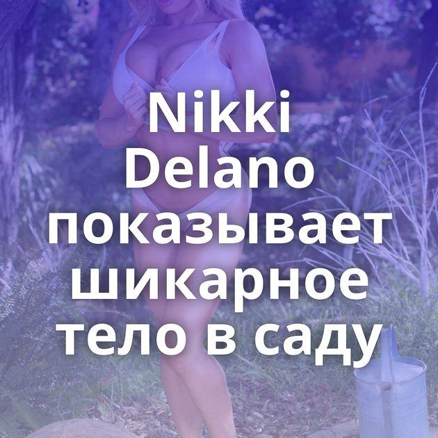 Nikki Delano показывает шикарное тело в саду