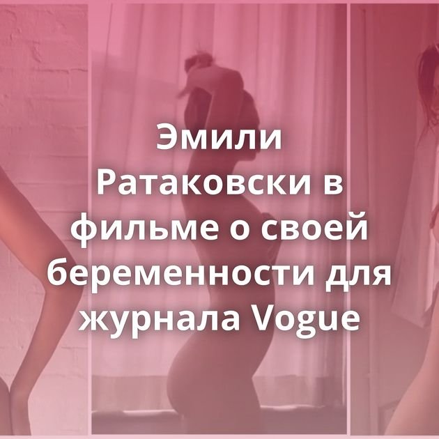 Эмили Ратаковски в фильме о своей беременности для журнала Vogue