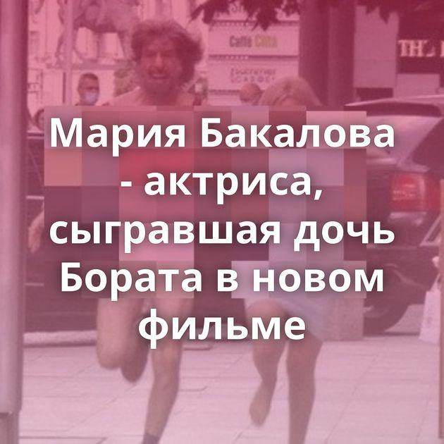 Мария Бакалова - актриса, сыгравшая дочь Бората в новом фильме