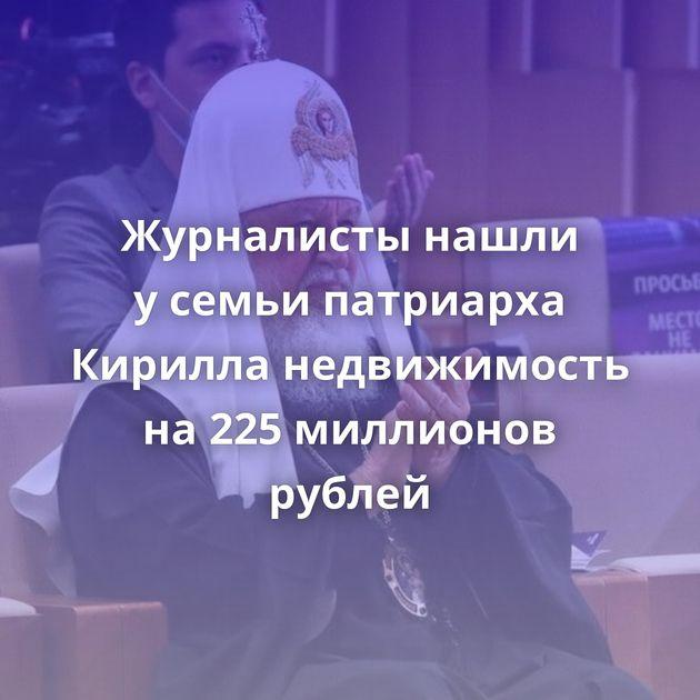 Журналисты нашли усемьи патриарха Кирилла недвижимость на225миллионов рублей