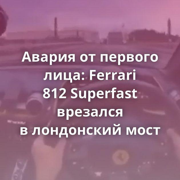 Авария отпервого лица: Ferrari 812Superfast врезался влондонский мост