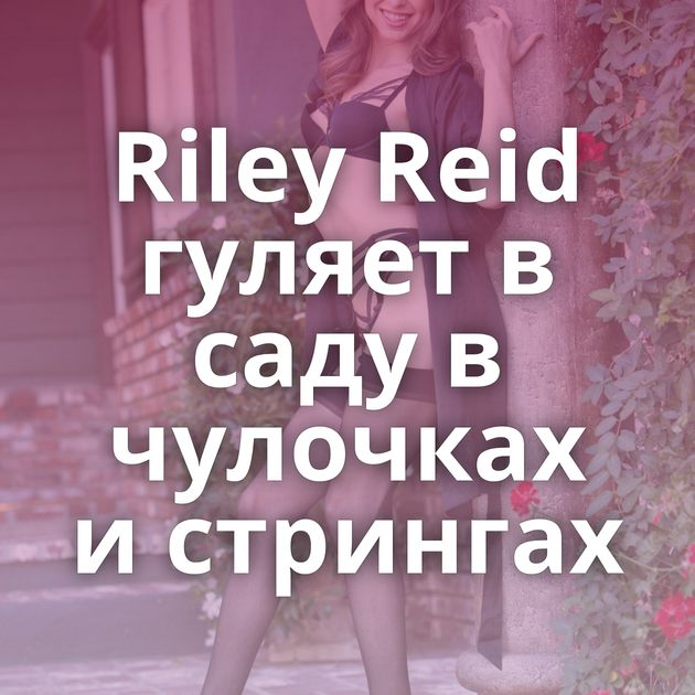 Riley Reid гуляет в саду в чулочках и стрингах