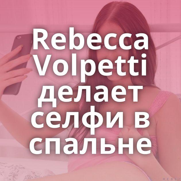 Rebecca Volpetti делает селфи в спальне