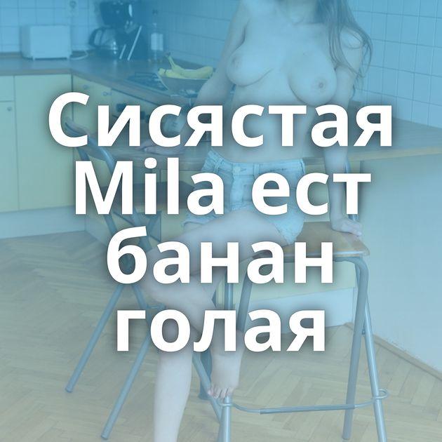 Сисястая Mila ест банан голая