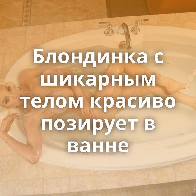 Блондинка с шикарным телом красиво позирует в ванне