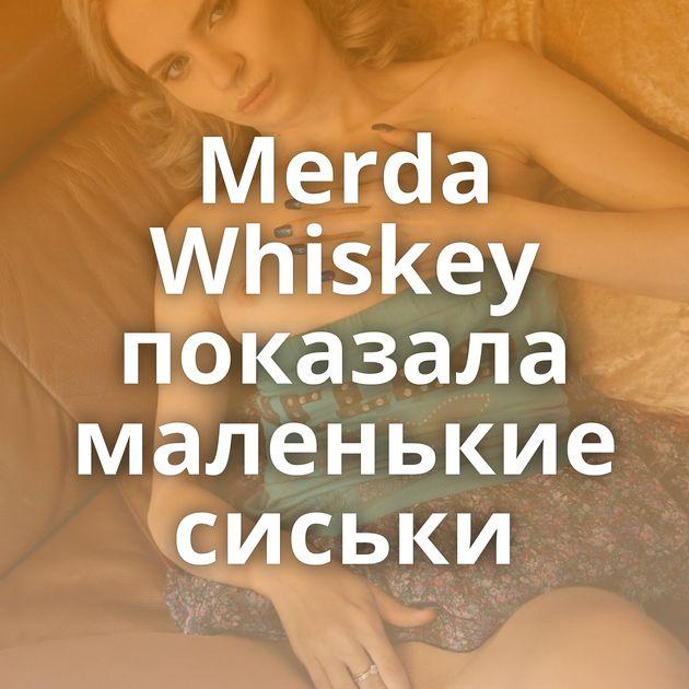 Merda Whiskey показала маленькие сиськи