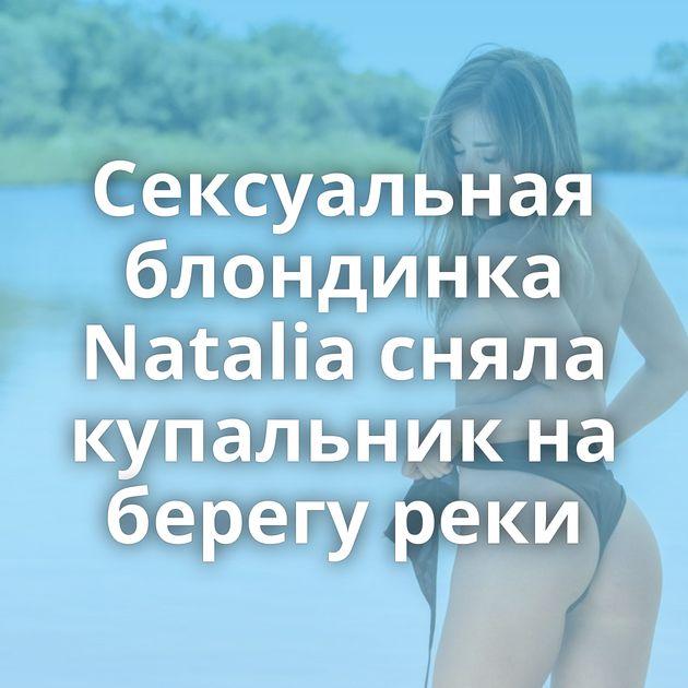 Сексуальная блондинка Natalia сняла купальник на берегу реки