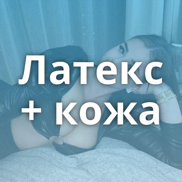 Латекс + кожа